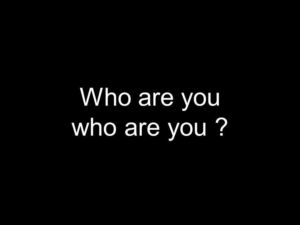 Who are you who are you ?