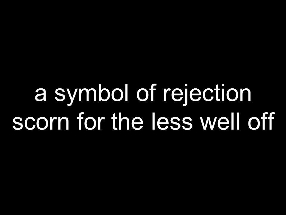 a symbol of rejection scorn for the less well off