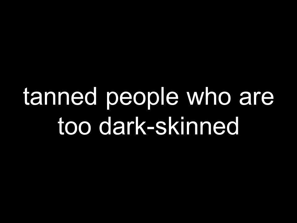 tanned people who are too dark-skinned