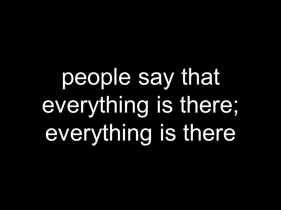people say that everything is there; everything is there