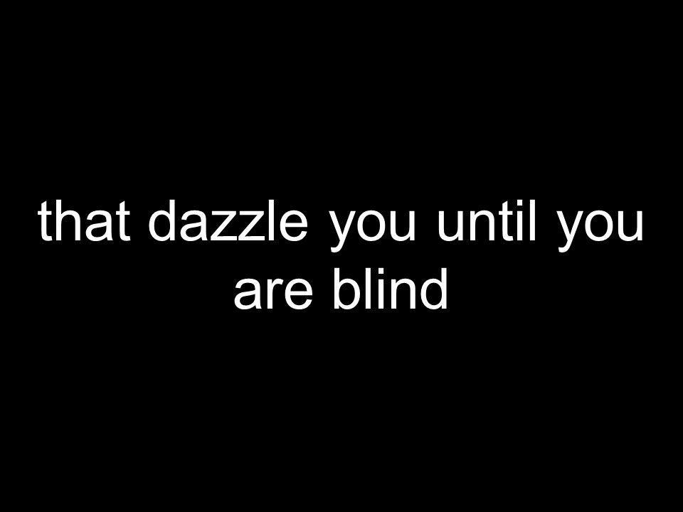 that dazzle you until you are blind