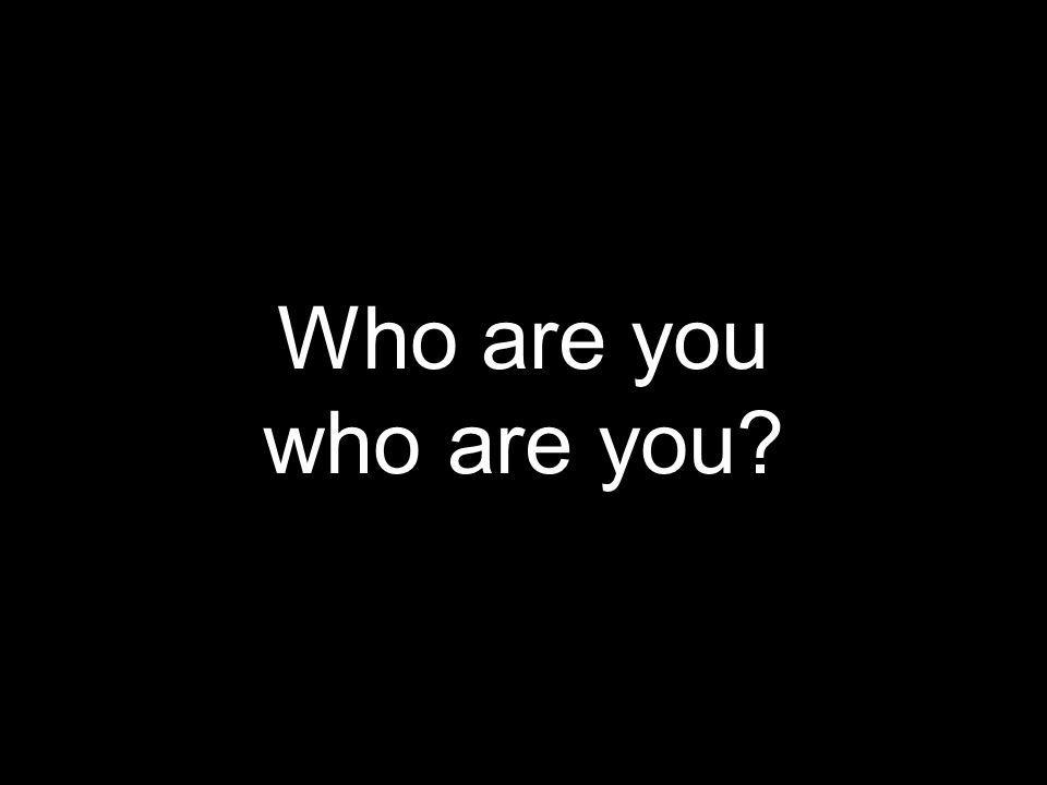 Who are you who are you?