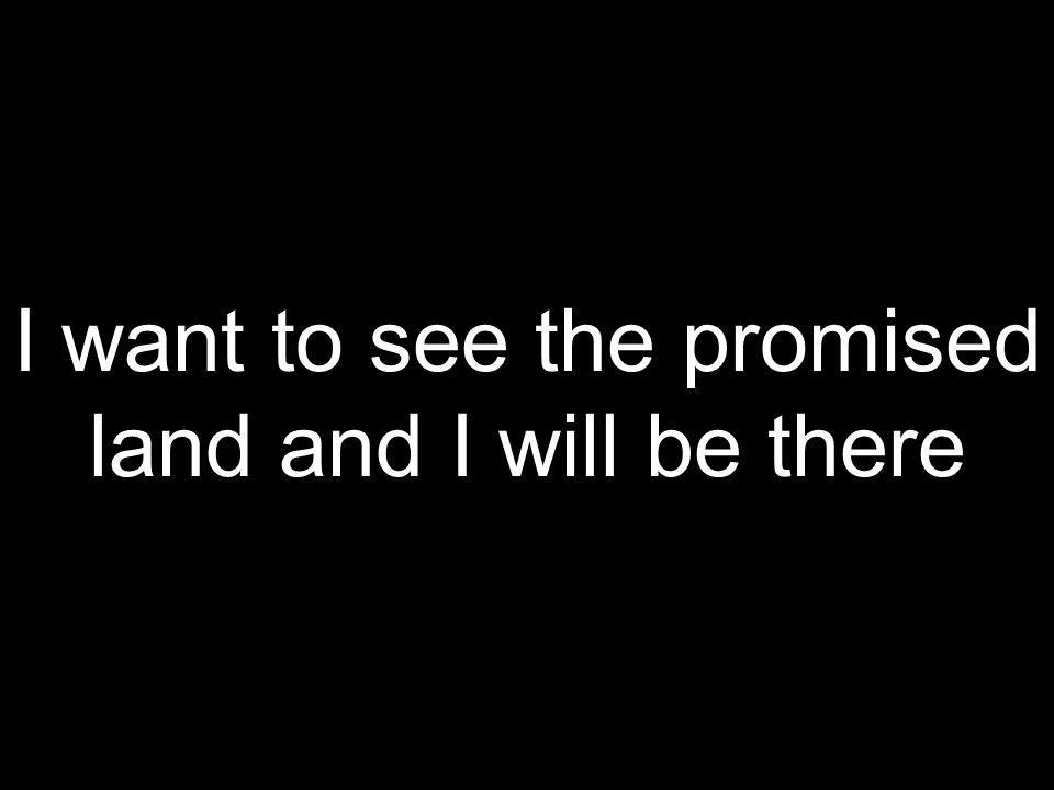 I want to see the promised land and I will be there