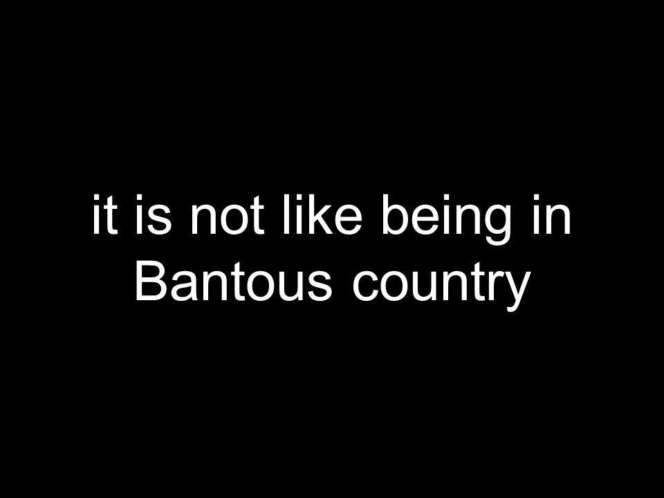 it is not like being in Bantous country