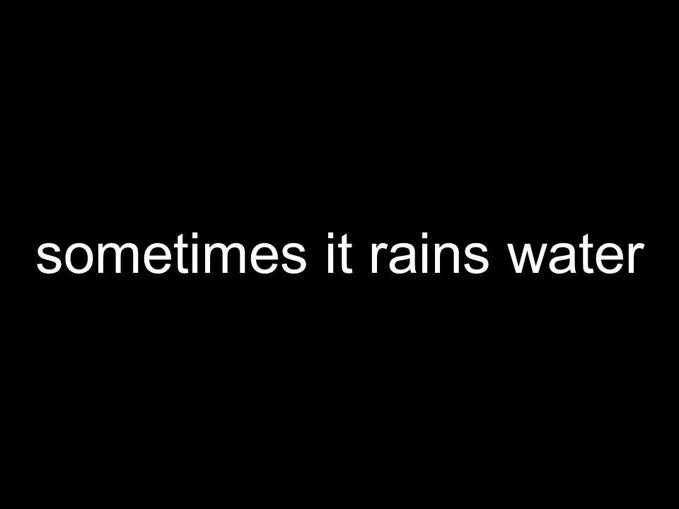 sometimes it rains water