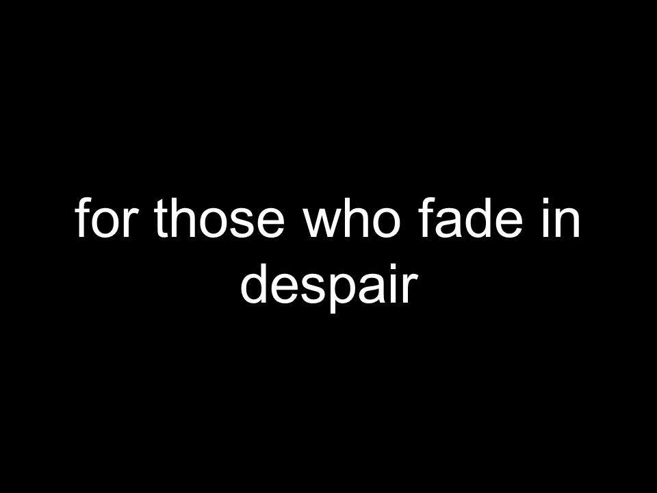 for those who fade in despair