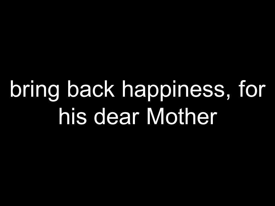 bring back happiness, for his dear Mother