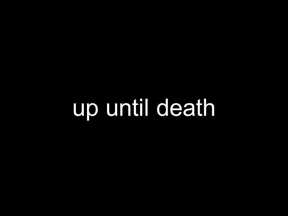 up until death