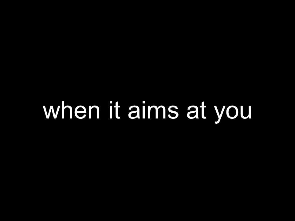 when it aims at you