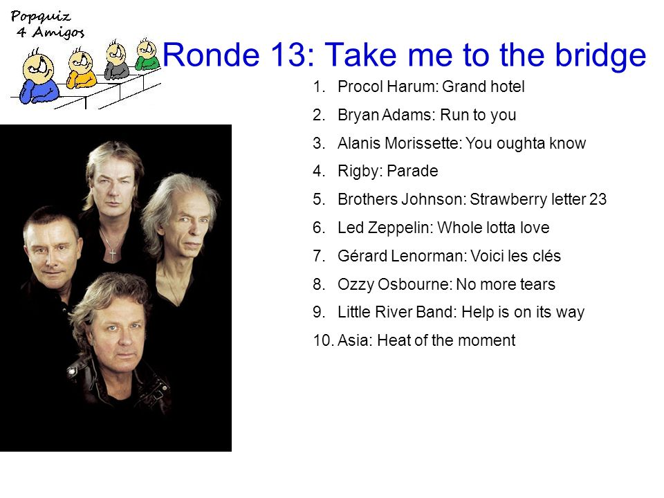 Ronde 13: Take me to the bridge 1.Procol Harum: Grand hotel 2.Bryan Adams: Run to you 3.Alanis Morissette: You oughta know 4.Rigby: Parade 5.Brothers Johnson: Strawberry letter 23 6.Led Zeppelin: Whole lotta love 7.Gérard Lenorman: Voici les clés 8.Ozzy Osbourne: No more tears 9.Little River Band: Help is on its way 10.Asia: Heat of the moment