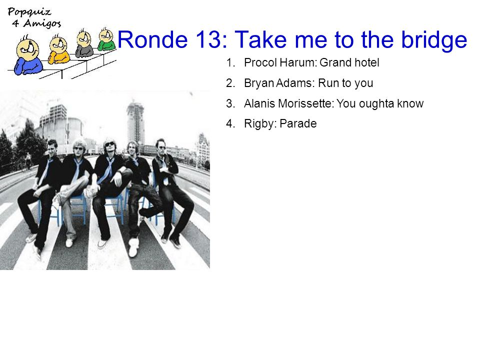 Ronde 13: Take me to the bridge 1.Procol Harum: Grand hotel 2.Bryan Adams: Run to you 3.Alanis Morissette: You oughta know 4.Rigby: Parade