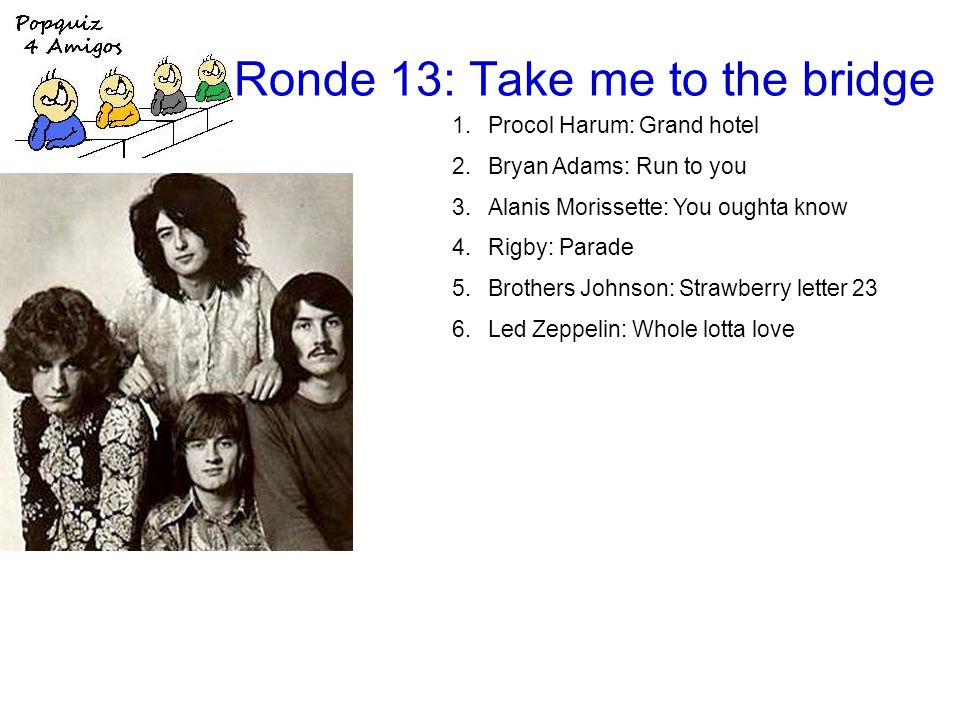 Ronde 13: Take me to the bridge 1.Procol Harum: Grand hotel 2.Bryan Adams: Run to you 3.Alanis Morissette: You oughta know 4.Rigby: Parade 5.Brothers