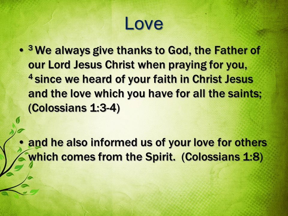 Love 3 We always give thanks to God, the Father of our Lord Jesus Christ when praying for you, 4 since we heard of your faith in Christ Jesus and the love which you have for all the saints; (Colossians 1:3-4) 3 We always give thanks to God, the Father of our Lord Jesus Christ when praying for you, 4 since we heard of your faith in Christ Jesus and the love which you have for all the saints; (Colossians 1:3-4) and he also informed us of your love for others which comes from the Spirit.