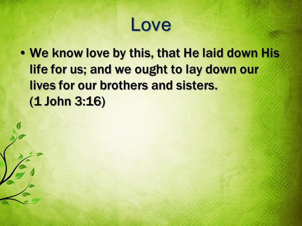 Love We know love by this, that He laid down His life for us; and we ought to lay down our lives for our brothers and sisters.