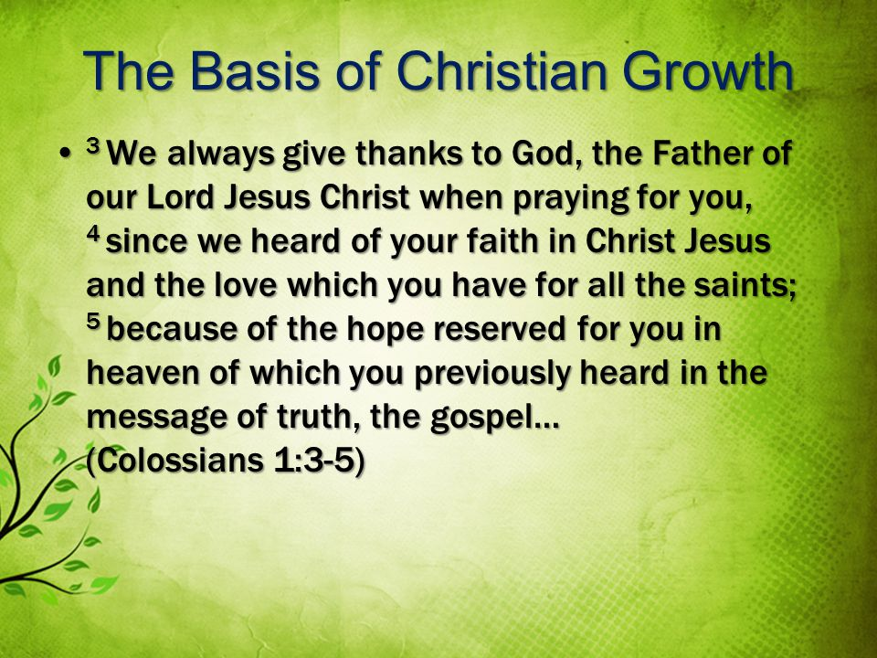 The Basis of Christian Growth 3 We always give thanks to God, the Father of our Lord Jesus Christ when praying for you, 4 since we heard of your faith in Christ Jesus and the love which you have for all the saints; 5 because of the hope reserved for you in heaven of which you previously heard in the message of truth, the gospel… (Colossians 1:3-5) 3 We always give thanks to God, the Father of our Lord Jesus Christ when praying for you, 4 since we heard of your faith in Christ Jesus and the love which you have for all the saints; 5 because of the hope reserved for you in heaven of which you previously heard in the message of truth, the gospel… (Colossians 1:3-5)