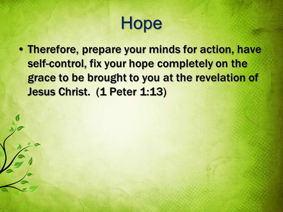 Hope Therefore, prepare your minds for action, have self-control, fix your hope completely on the grace to be brought to you at the revelation of Jesus Christ.