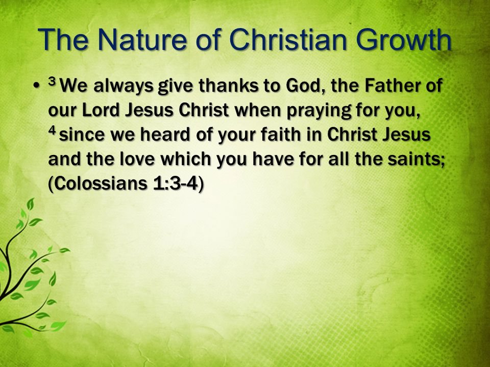 The Nature of Christian Growth 3 We always give thanks to God, the Father of our Lord Jesus Christ when praying for you, 4 since we heard of your faith in Christ Jesus and the love which you have for all the saints; (Colossians 1:3-4) 3 We always give thanks to God, the Father of our Lord Jesus Christ when praying for you, 4 since we heard of your faith in Christ Jesus and the love which you have for all the saints; (Colossians 1:3-4)