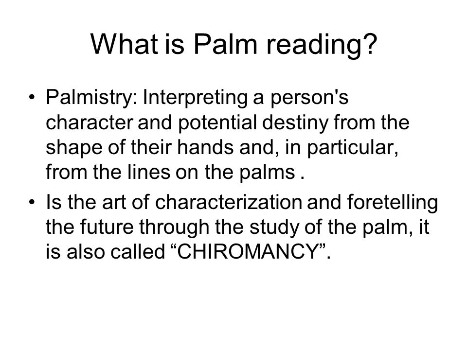 What is Palm reading? Palmistry: Interpreting a person's character and potential destiny from the shape of their hands and, in particular, from the li