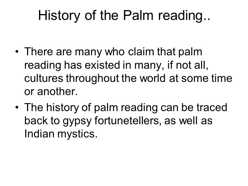 History of the Palm reading.. There are many who claim that palm reading has existed in many, if not all, cultures throughout the world at some time o