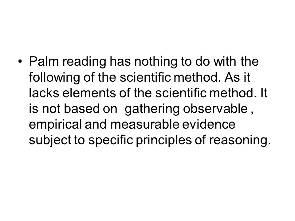 Palm reading has nothing to do with the following of the scientific method. As it lacks elements of the scientific method. It is not based on gatherin