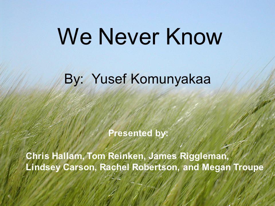 We Never Know By: Yusef Komunyakaa Chris Hallam, Tom Reinken, James Riggleman, Lindsey Carson, Rachel Robertson, and Megan Troupe Presented by: