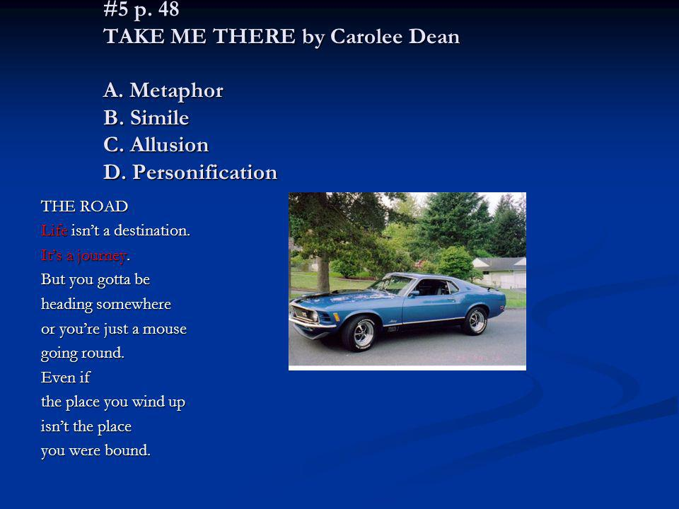 #5 p. 48 TAKE ME THERE by Carolee Dean A. Metaphor B. Simile C. Allusion D. Personification THE ROAD Life isnt a destination. Its a journey. But you g