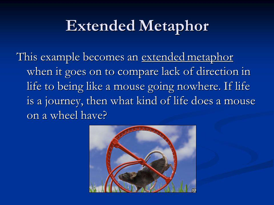 Extended Metaphor This example becomes an extended metaphor when it goes on to compare lack of direction in life to being like a mouse going nowhere.
