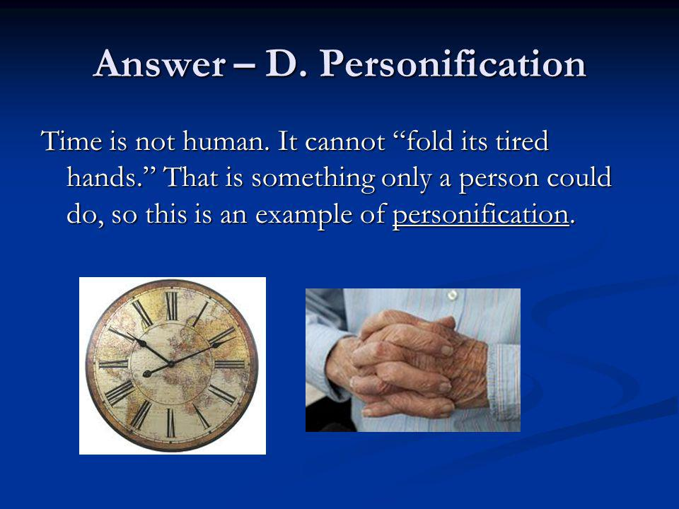 Answer – D. Personification Time is not human. It cannot fold its tired hands. That is something only a person could do, so this is an example of pers