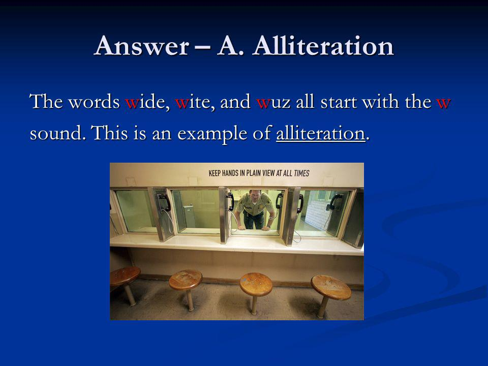 Answer – A. Alliteration The words wide, wite, and wuz all start with the w sound. This is an example of alliteration.