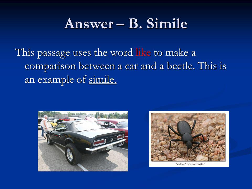 Answer – B. Simile This passage uses the word like to make a comparison between a car and a beetle. This is an example of simile.