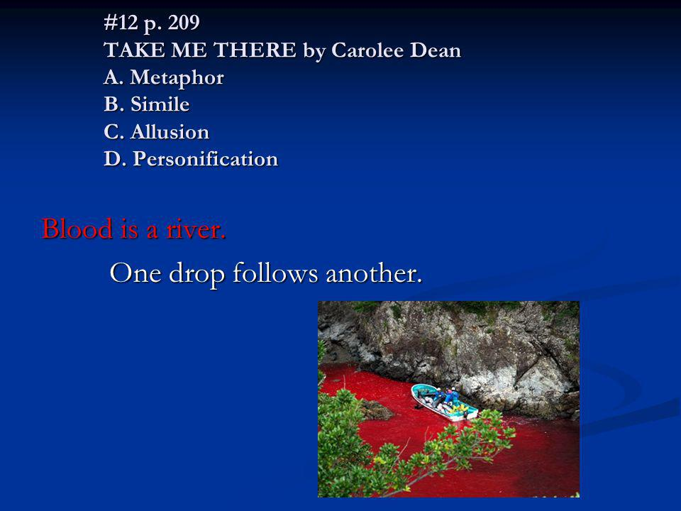 #12 p. 209 TAKE ME THERE by Carolee Dean A. Metaphor B. Simile C. Allusion D. Personification Blood is a river. One drop follows another.