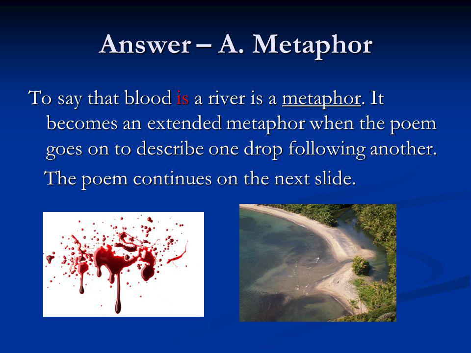 Answer – A. Metaphor To say that blood is a river is a metaphor. It becomes an extended metaphor when the poem goes on to describe one drop following