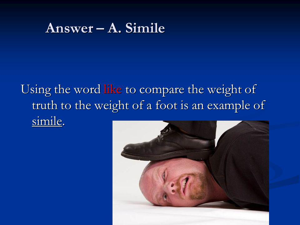 Answer – A. Simile Using the word like to compare the weight of truth to the weight of a foot is an example of simile.