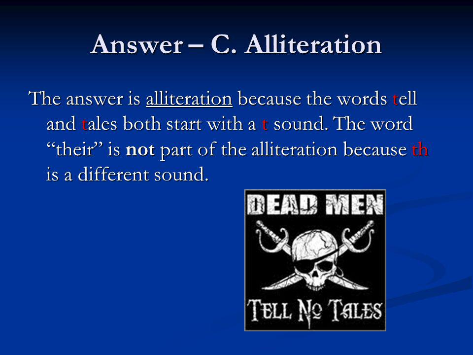 Answer – C. Alliteration The answer is alliteration because the words tell and tales both start with a t sound. The word their is not part of the alli