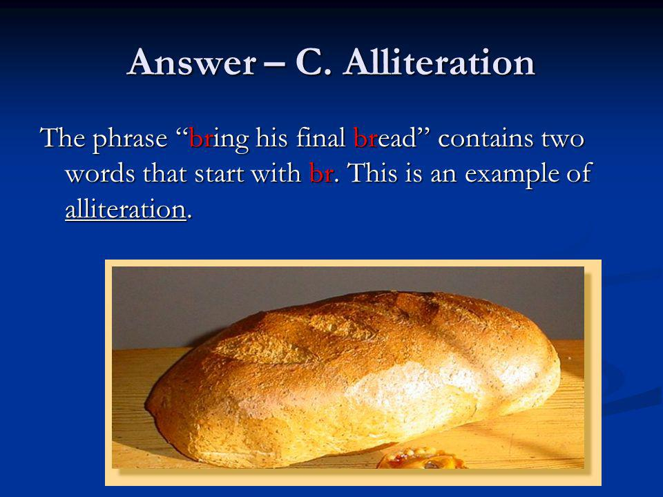 Answer – C. Alliteration The phrase bring his final bread contains two words that start with br. This is an example of alliteration.