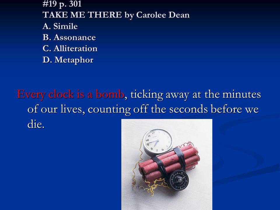 #19 p. 301 TAKE ME THERE by Carolee Dean A. Simile B. Assonance C. Alliteration D. Metaphor Every clock is a bomb, ticking away at the minutes of our