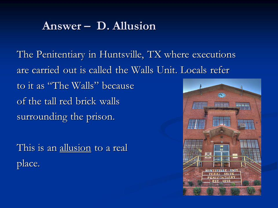 Answer – D. Allusion The Penitentiary in Huntsville, TX where executions are carried out is called the Walls Unit. Locals refer to it as The Walls bec