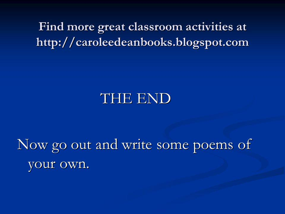 Find more great classroom activities at http://caroleedeanbooks.blogspot.com THE END THE END Now go out and write some poems of your own.