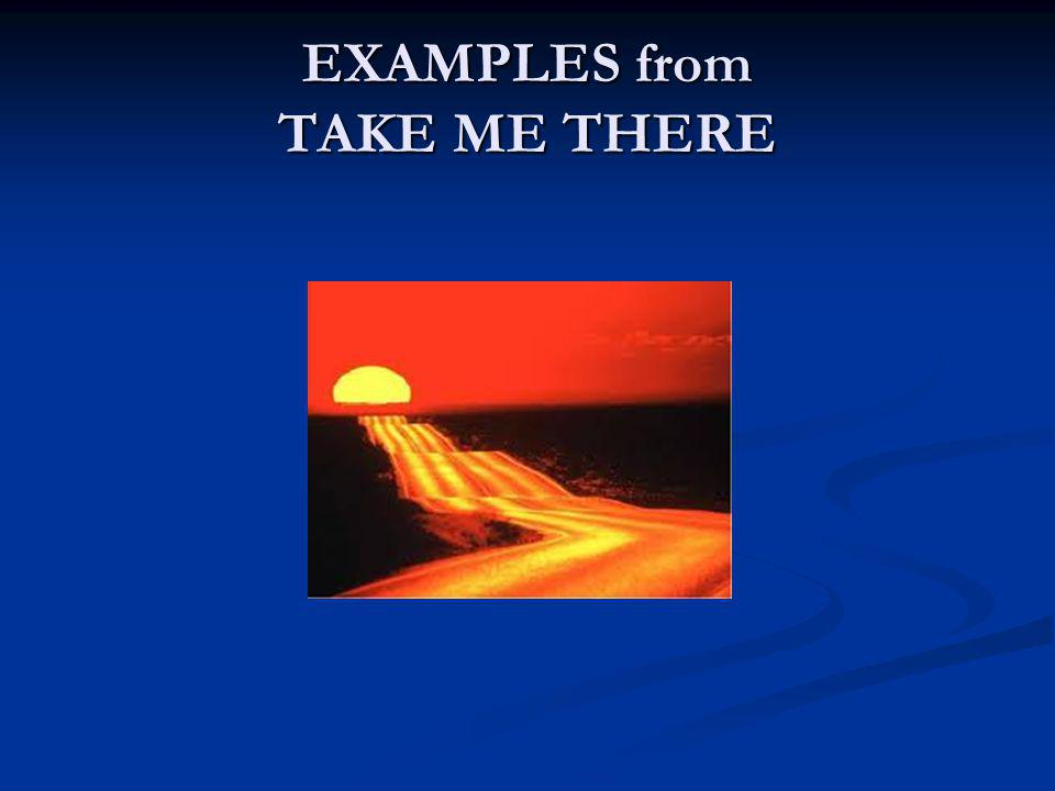 EXAMPLES from TAKE ME THERE