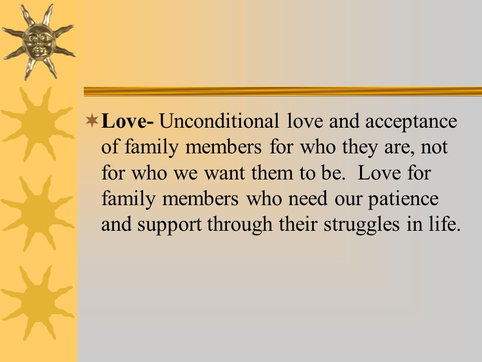 Love- Unconditional love and acceptance of family members for who they are, not for who we want them to be. Love for family members who need our patie