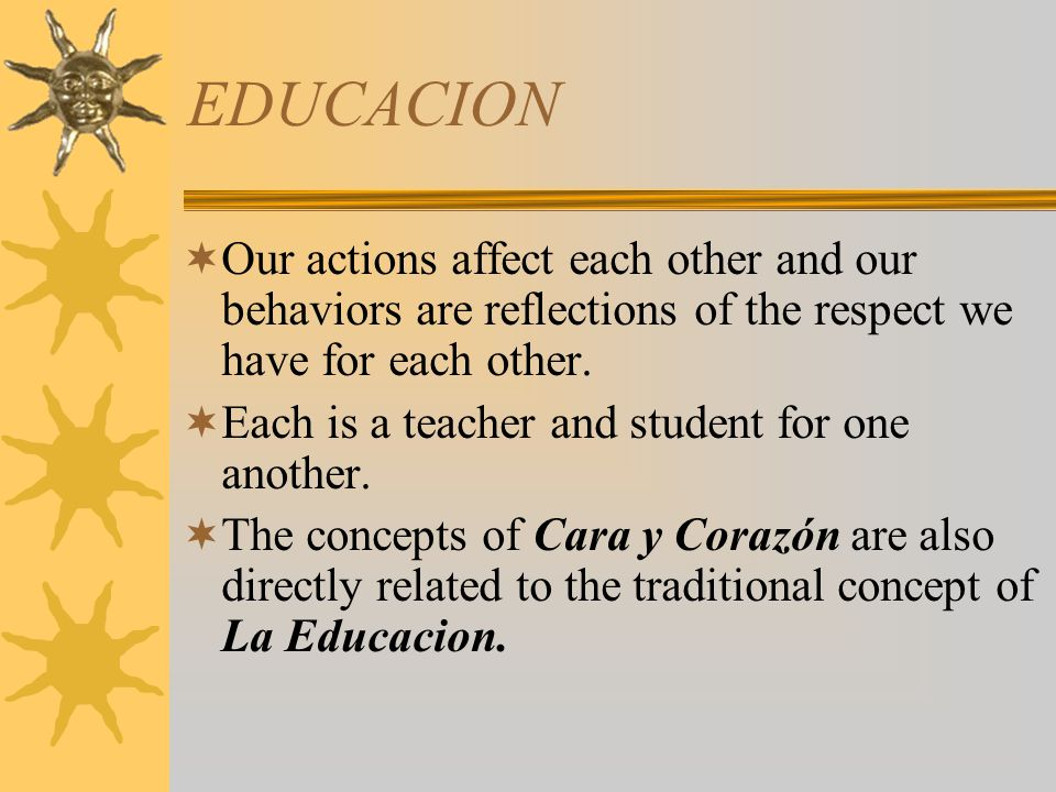 EDUCACION Our actions affect each other and our behaviors are reflections of the respect we have for each other. Each is a teacher and student for one