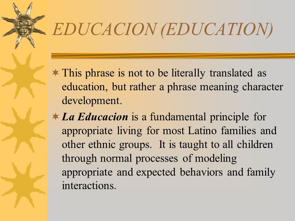 EDUCACION (EDUCATION) This phrase is not to be literally translated as education, but rather a phrase meaning character development. La Educacion is a