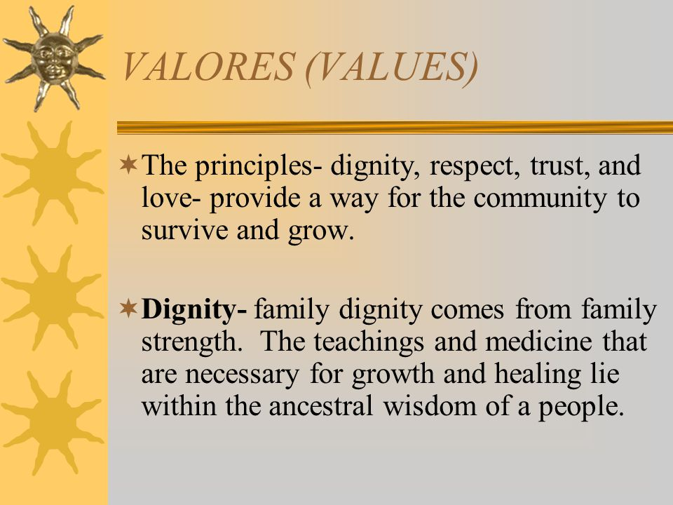 VALORES (VALUES) The principles- dignity, respect, trust, and love- provide a way for the community to survive and grow. Dignity- family dignity comes