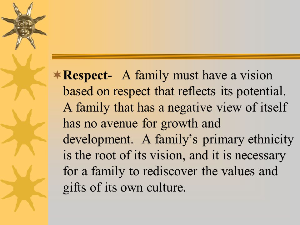 Respect- A family must have a vision based on respect that reflects its potential. A family that has a negative view of itself has no avenue for growt