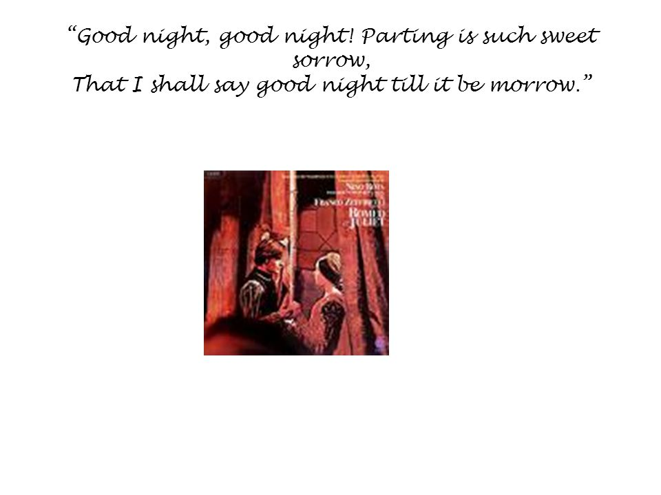 Good night, good night! Parting is such sweet sorrow, That I shall say good night till it be morrow.