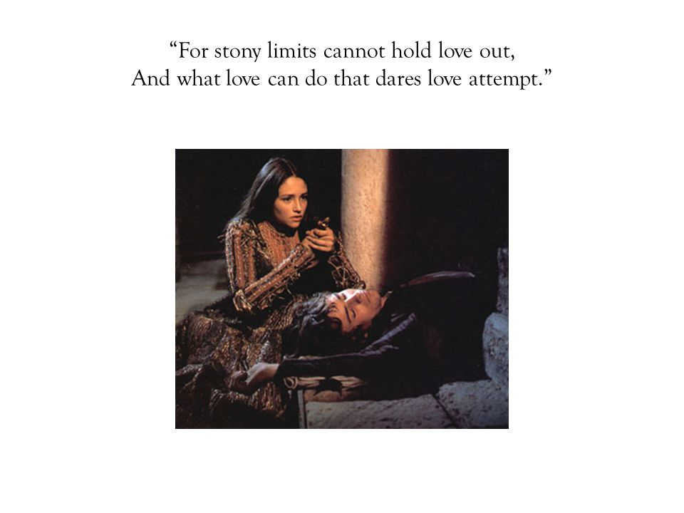 For stony limits cannot hold love out, And what love can do that dares love attempt.