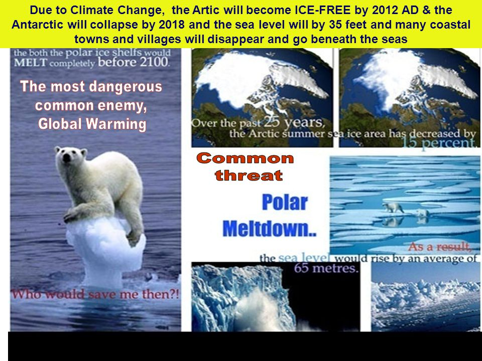 Due to Climate Change, the Artic will become ICE-FREE by 2012 AD & the Antarctic will collapse by 2018 and the sea level will by 35 feet and many coastal towns and villages will disappear and go beneath the seas