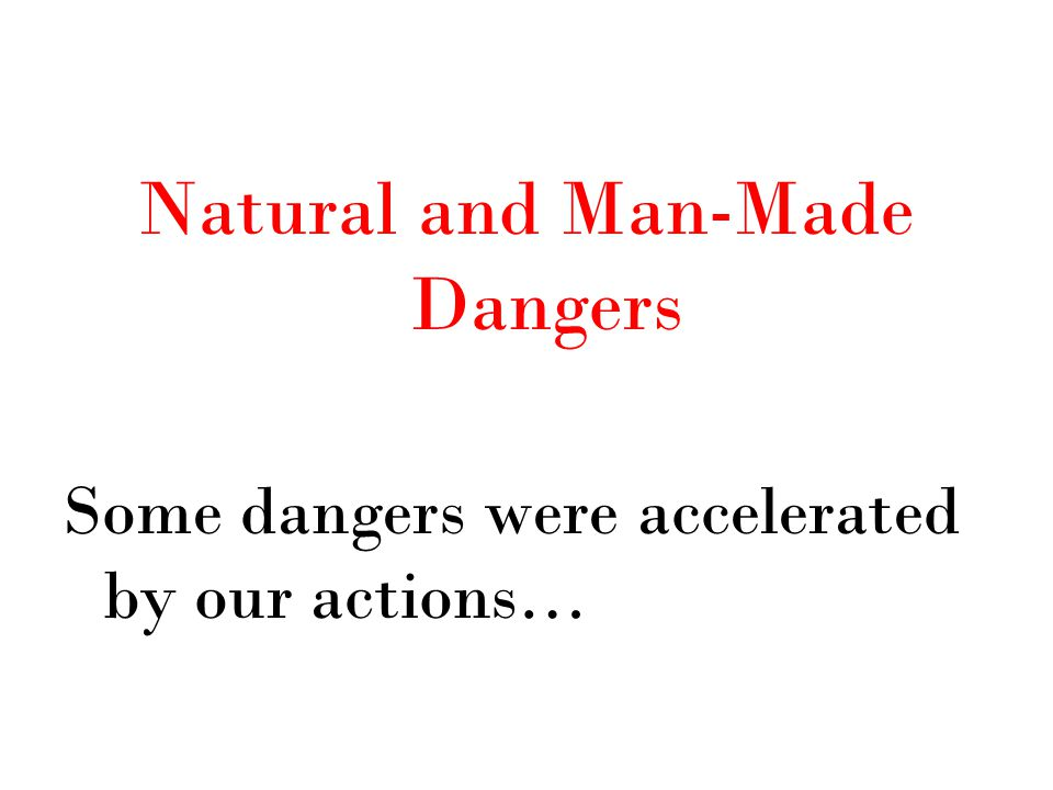 Natural and Man-Made Dangers Some dangers were accelerated by our actions…