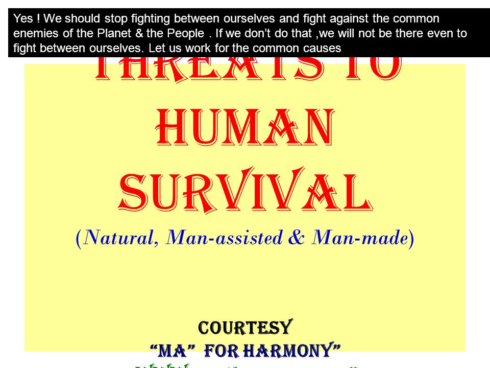 A message that will touch you & totally change your mindset IN this presentation you will see the pictures showing the COMMON ENEMIES of HUMANKIND As you scroll down; You will witness the frightening challenges that we face everyday and will face manifold in the near future.