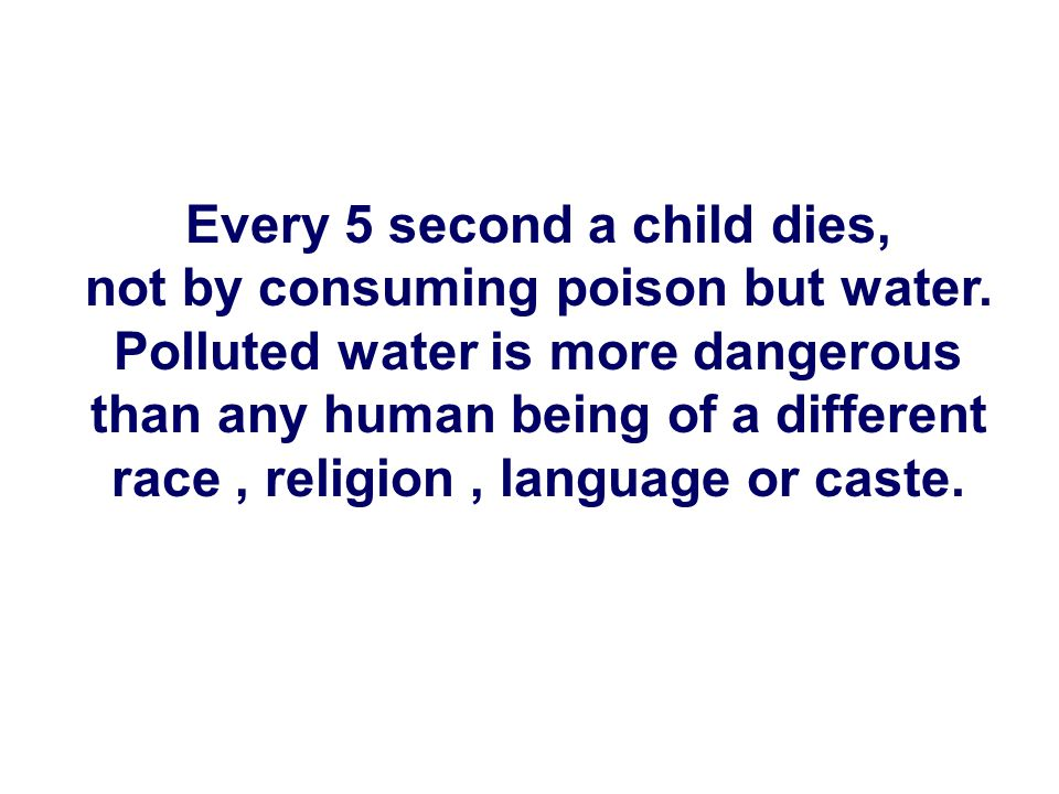 Every 5 second a child dies, not by consuming poison but water. Polluted water is more dangerous than any human being of a different race, religion, l
